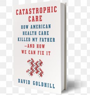 Health - Catastrophic Care: How American Health Care Killed My Father--and How We Can Fix It Catastrophic Care: Why Everything We Think We Know About Health Care Is Wrong Health Care In The United States PNG
